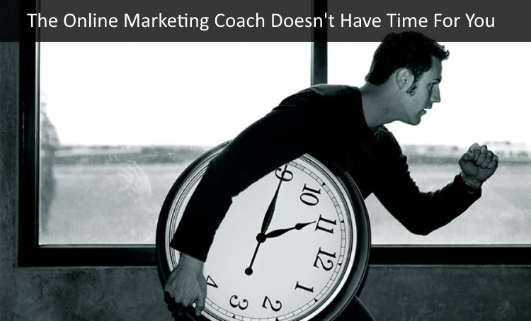 Why Online Marketing Coaching Doesn't Work - Online Marketing Coach Doesn't Have Time For You