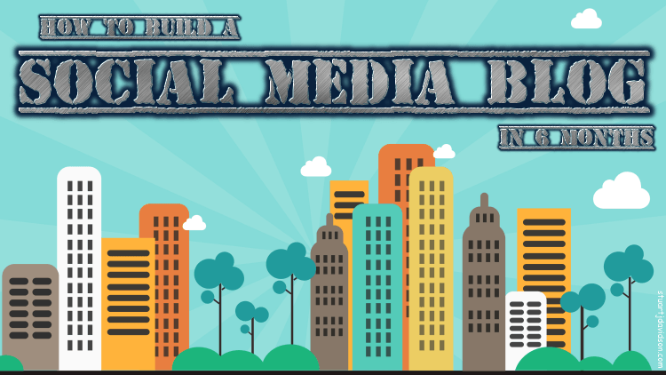 How to Build An Influential Social Media Blog In 6 Months